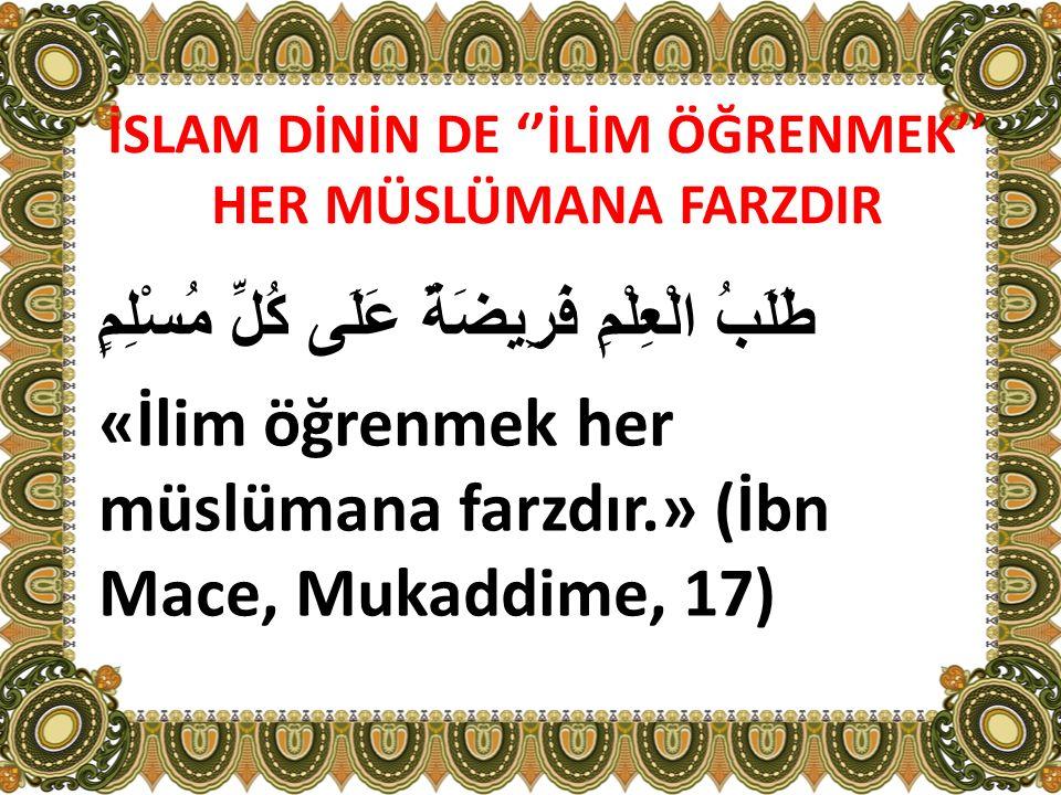 İSLAM DİNİN DE ''İLİM ÖĞRENMEK'' HER MÜSLÜMANA FARZDIR طَلَبُ الْعِلْمِ فَرِيضَةٌ عَلَى كُلِّ مُسْلِمٍ «İlim öğrenmek her müslümana farzdır.» (İbn Mac