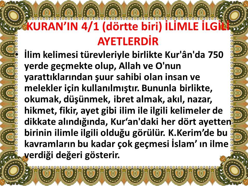 KURAN'IN 4/1 (dörtte biri) İLİMLE İLGİLİ AYETLERDİR İlim kelimesi türevleriyle birlikte Kur'ân'da 750 yerde geçmekte olup, Allah ve O'nun yarattıkları