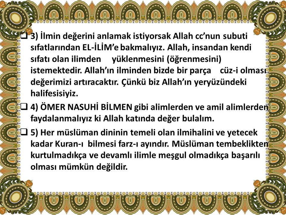  3) İlmin değerini anlamak istiyorsak Allah cc'nun subuti sıfatlarından EL-İLİM'e bakmalıyız. Allah, insandan kendi sıfatı olan ilimden yüklenmesini