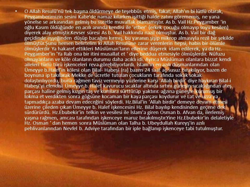 O Allah Resulü nü tek başına öldürmeye de teşebbüs etmiş, fakat; Allah ın bi lütfü olarak, Peygamberimizin sesini Kabe de namaz kılarken işittiği halde zatını görememiş, ne yana yönelse se arkasından gelmiş bu suretle muvaffak olamamıştır.