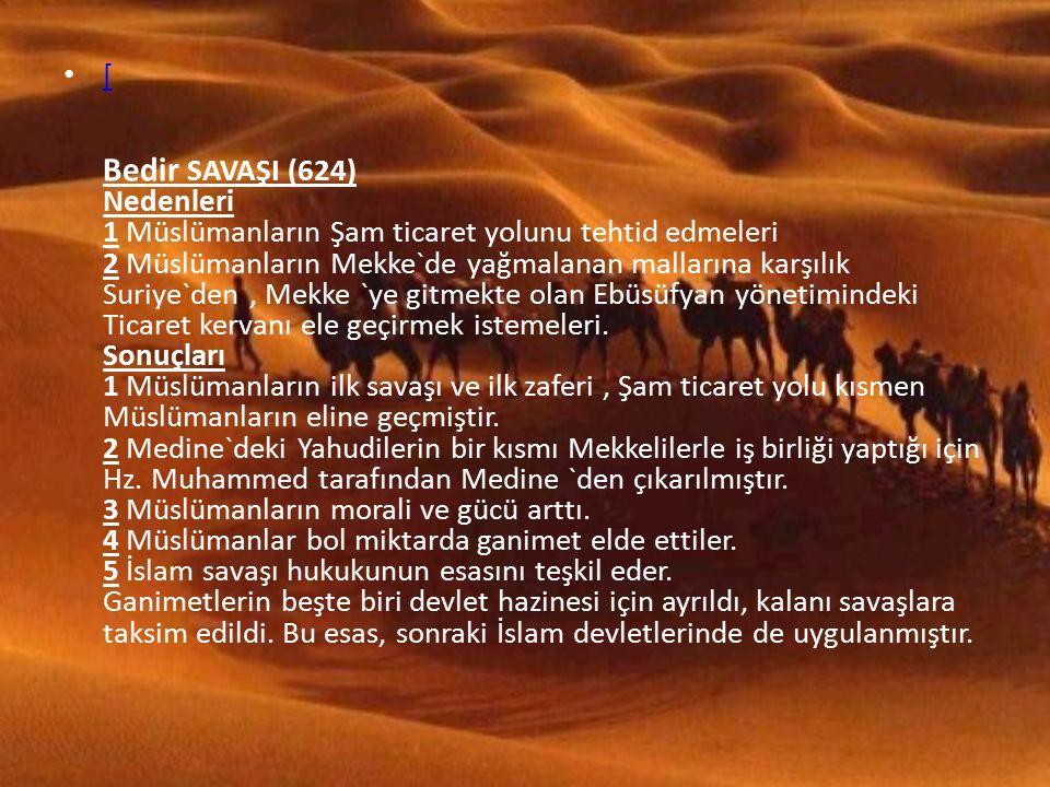 [ Bedir SAVAŞI (624) Nedenleri 1 Müslümanların Şam ticaret yolunu tehtid edmeleri 2 Müslümanların Mekke`de yağmalanan mallarına karşılık Suriye`den, Mekke `ye gitmekte olan Ebüsüfyan yönetimindeki Ticaret kervanı ele geçirmek istemeleri.