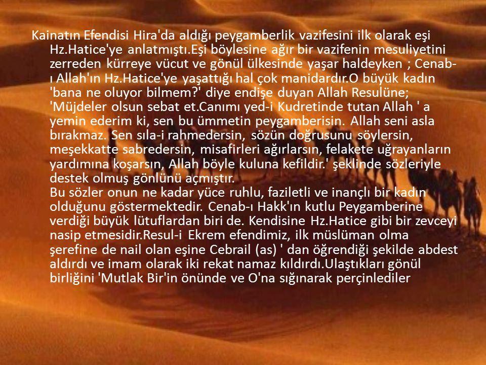Kainatın Efendisi Hira da aldığı peygamberlik vazifesini ilk olarak eşi Hz.Hatice ye anlatmıştı.Eşi böylesine ağır bir vazifenin mesuliyetini zerreden kürreye vücut ve gönül ülkesinde yaşar haldeyken ; Cenab- ı Allah ın Hz.Hatice ye yaşattığı hal çok manidardır.O büyük kadın bana ne oluyor bilmem diye endişe duyan Allah Resulüne; Müjdeler olsun sebat et.Canımı yed-i Kudretinde tutan Allah a yemin ederim ki, sen bu ümmetin peygamberisin.