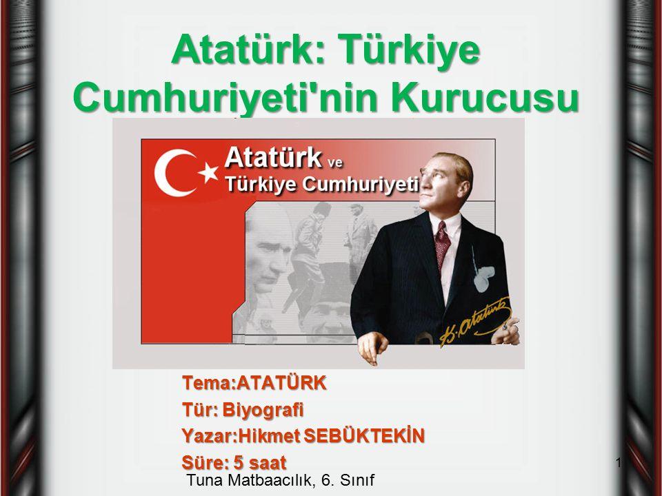 Atatürk: Türkiye Cumhuriyeti'nin Kurucusu Tema:ATATÜRK Tür: Biyografi Yazar:Hikmet SEBÜKTEKİN Süre: 5 saat Tuna Matbaacılık, 6. Sınıf 1