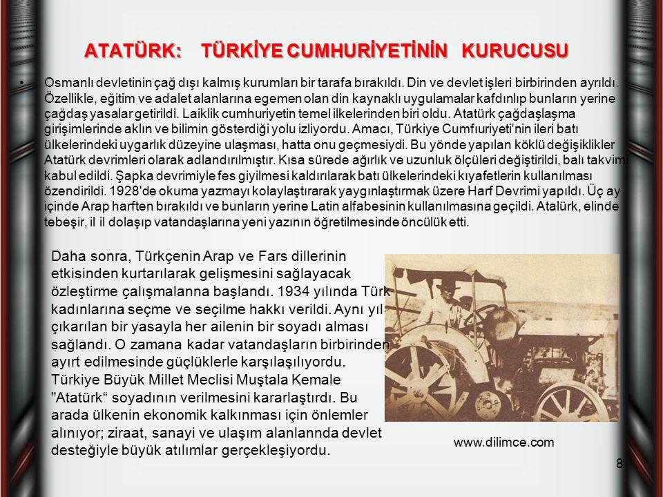ATATÜRK: TÜRKİYE CUMHURİYETİNİN KURUCUSU Osmanlı devletinin çağ dışı kalmış kurumları bir tarafa bırakıldı. Din ve devlet işleri birbirinden ayrıldı.
