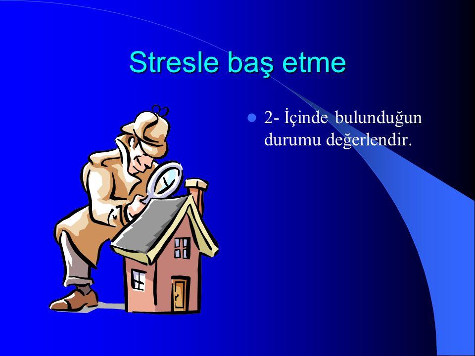 Stresle baş etme 2- İçinde bulunduğun durumu değerlendir.