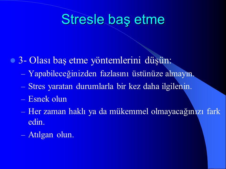 Stresle baş etme 3- Olası baş etme yöntemlerini düşün: – Yapabileceğinizden fazlasını üstünüze almayın. – Stres yaratan durumlarla bir kez daha ilgile