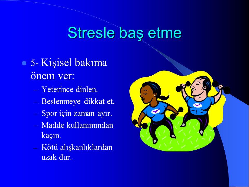 Stresle baş etme 5- Kişisel bakıma önem ver: – Yeterince dinlen. – Beslenmeye dikkat et. – Spor için zaman ayır. – Madde kullanımından kaçın. – Kötü a