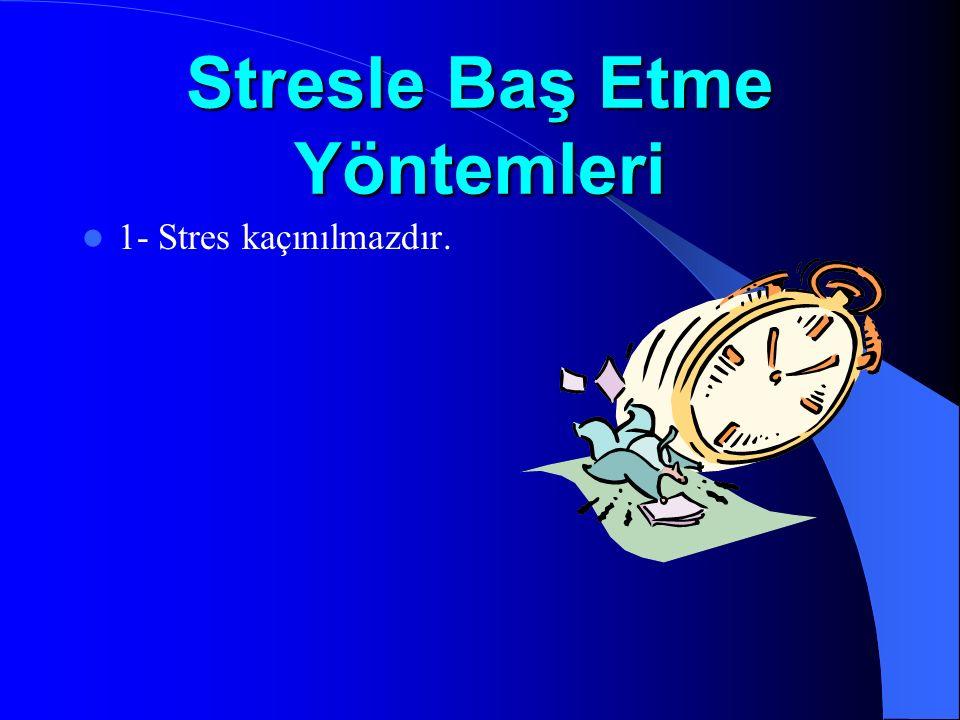 Stresle Baş Etme Yöntemleri 1- Stres kaçınılmazdır.