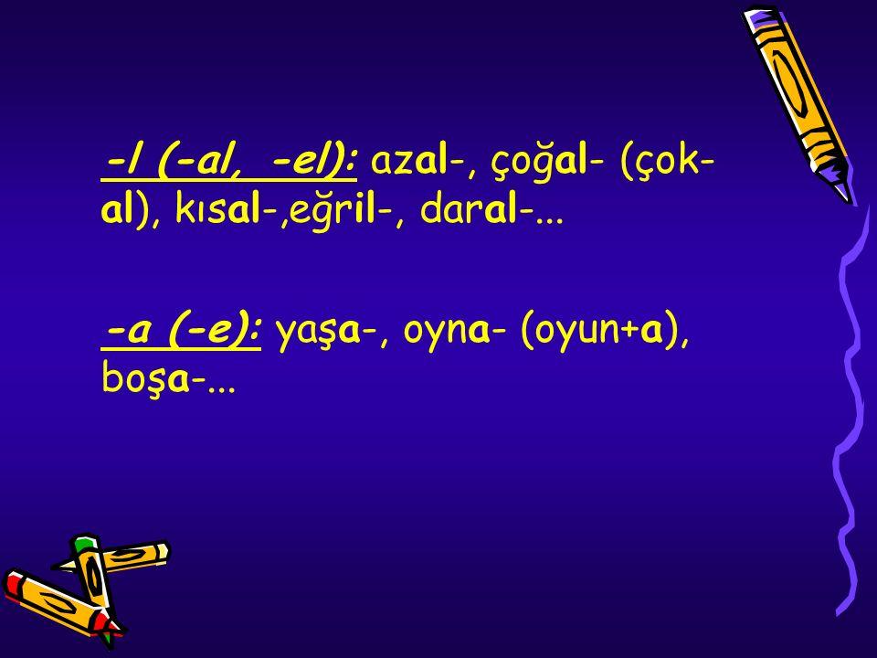 -l (-al, -el): azal-, çoğal- (çok- al), kısal-,eğril-, daral-... -a (-e): yaşa-, oyna- (oyun+a), boşa-...