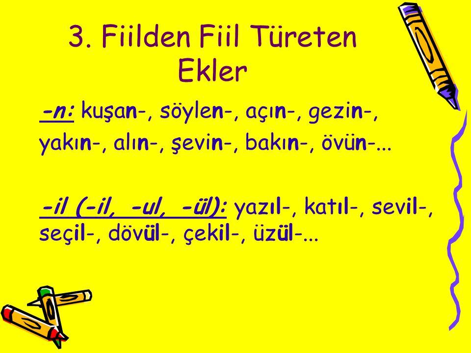 3. Fiilden Fiil Türeten Ekler -n: kuşan-, söylen-, açın-, gezin-, yakın-, alın-, şevin-, bakın-, övün-... -il (-il, -ul, -ül): yazıl-, katıl-, sevil-,