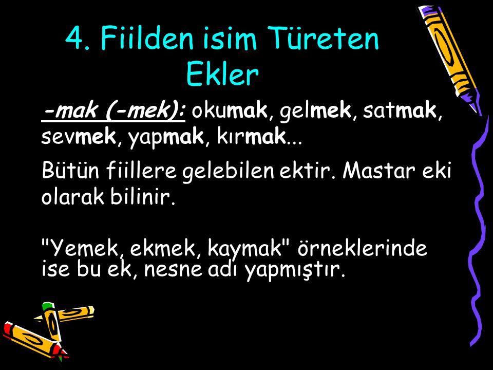 4. Fiilden isim Türeten Ekler -mak (-mek): okumak, gelmek, satmak, sevmek, yapmak, kırmak... Bütün fiillere gelebilen ektir. Mastar eki olarak bilinir
