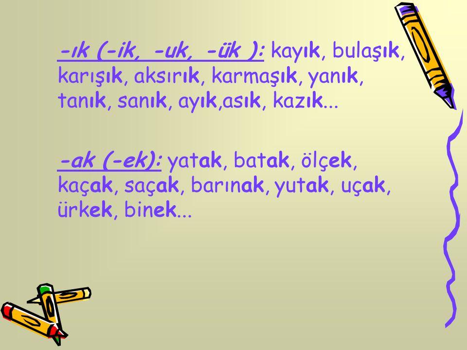 -ık (-ik, -uk, -ük ): kayık, bulaşık, karışık, aksırık, karmaşık, yanık, tanık, sanık, ayık,asık, kazık... -ak (-ek): yatak, batak, ölçek, kaçak, saça