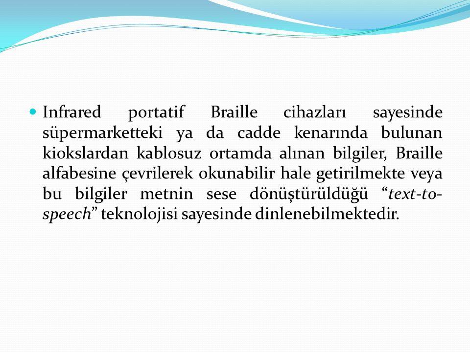 Infrared portatif Braille cihazları sayesinde süpermarketteki ya da cadde kenarında bulunan kiokslardan kablosuz ortamda alınan bilgiler, Braille alfabesine çevrilerek okunabilir hale getirilmekte veya bu bilgiler metnin sese dönüştürüldüğü text-to- speech teknolojisi sayesinde dinlenebilmektedir.