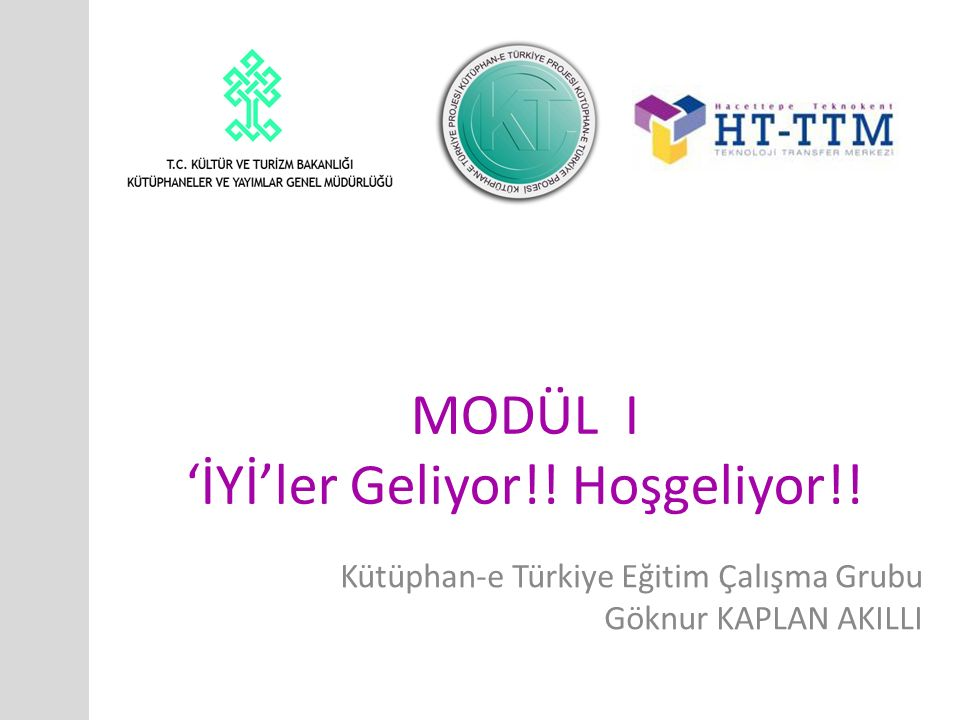 MODÜL I 'İYİ'ler Geliyor!! Hoşgeliyor!! Kütüphan-e Türkiye Eğitim Çalışma Grubu Göknur KAPLAN AKILLI
