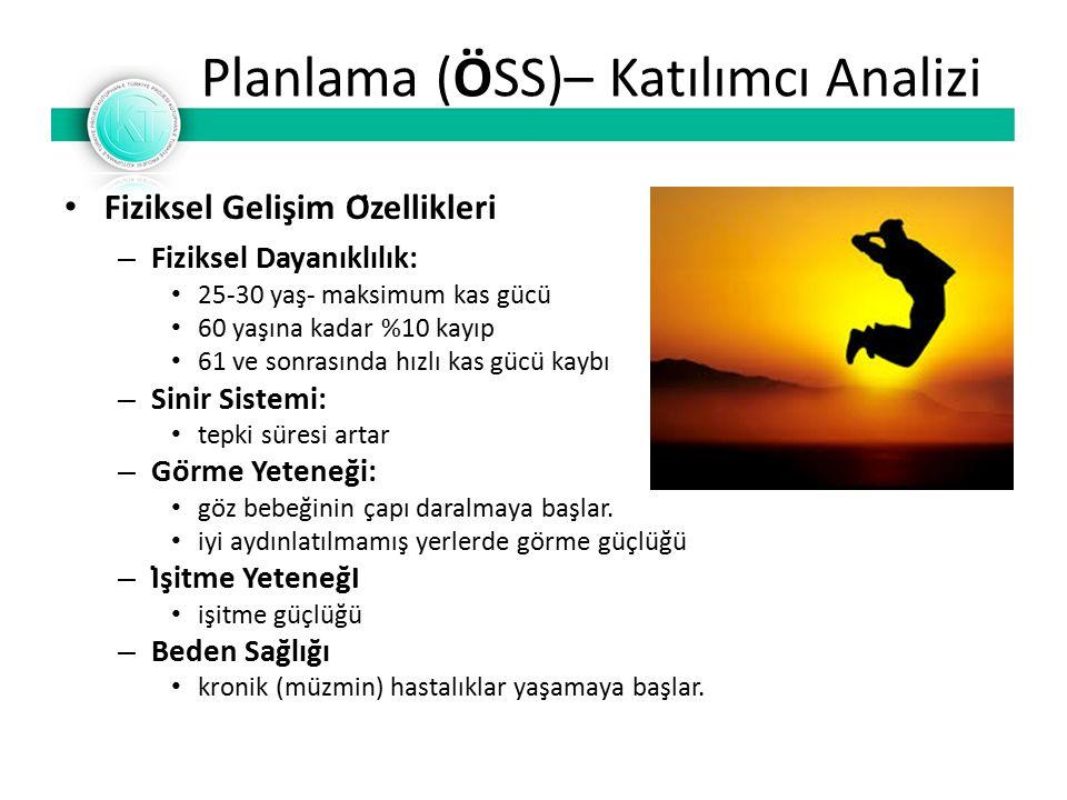 Planlama (ÖSS)– Katılımcı Analizi Fiziksel Gelişim Özellikleri – Fiziksel Dayanıklılık: 25-30 yaş- maksimum kas gücü 60 yaşına kadar %10 kayıp 61 ve