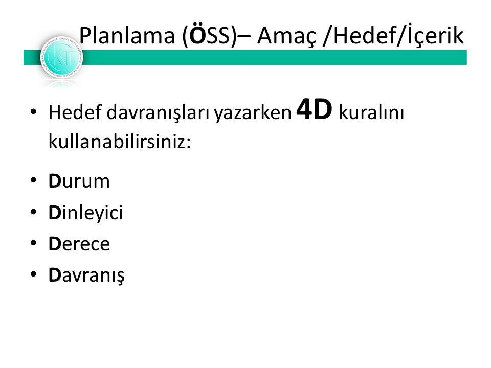 Planlama (ÖSS)– Amaç /Hedef/İçerik Hedef davranışları yazarken 4D kuralını kullanabilirsiniz: Durum Dinleyici Derece Davranış