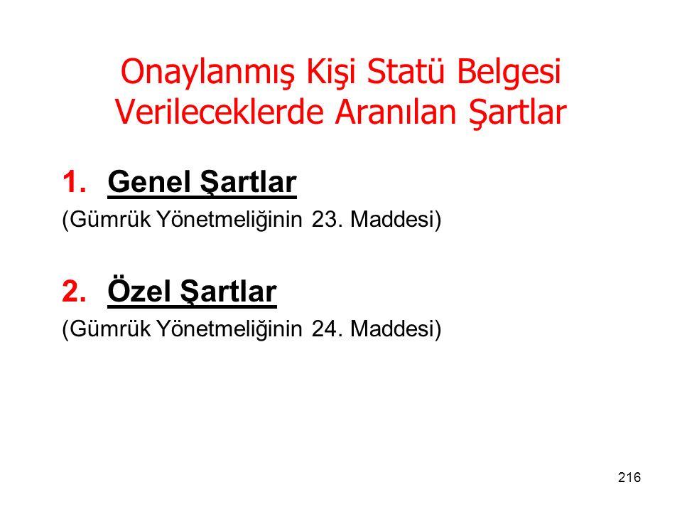 215 Onaylanmış Kişi Statü Belgesi Türleri Gümrük Yönetmeliğinde belirlenmiş genel ve özel koşulları sağlayan, Türkiye Gümrük Bölgesinde yerleşik gerçek ve tüzel kişilere talep etmeleri halinde A, B veya C sınıfı onaylanmış kişi statüsü verilir.