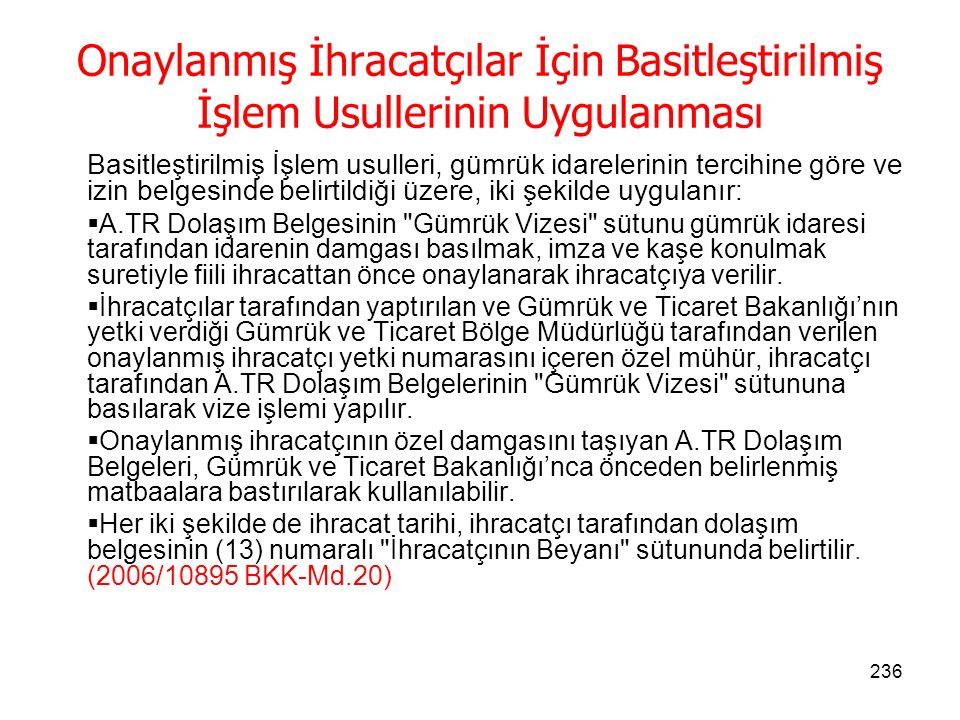 235 Onaylanmış İhracatçı Olabilme Şartları Türkiye ile Topluluk arasındaki ticarette, Onaylanmış İhracatçı yetkisi;  Sık sık A.TR Dolaşım Belgeleri düzenlenmesini gerektiren sevkiyat yapan,  Eşyanın Türkiye'de serbest dolaşım halinde olduğunun saptanması için gerekli her türlü teminatı gümrük idaresine veren,  Gümrük Kanunu'na dayanılarak basitleştirilmiş usullerden yararlanmak üzere Gümrük ve Ticaret Bakanlığınca belirlenen genel ve özel koşulları taşıyan,  Gümrük makamlarının faaliyetlerini denetlemesine imkan verecek kayıtlara sahip olan, Gerçek ve tüzel kişilere verilebilir.