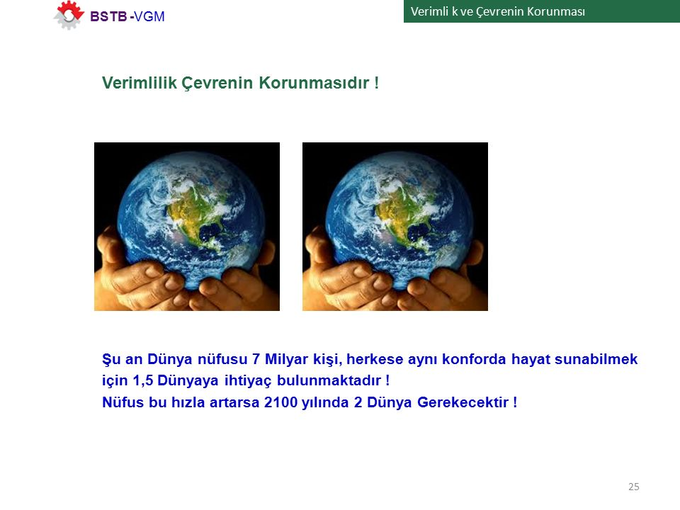 Verimli k ve Çevrenin Korunması Verimlilik Çevrenin Korunmasıdır ! 25 BSTB -VGM Şu an Dünya nüfusu 7 Milyar kişi, herkese aynı konforda hayat sunabilm