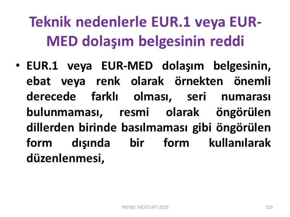 Teknik nedenlerle EUR.1 veya EUR- MED dolaşım belgesinin reddi EUR.1 veya EUR-MED dolaşım belgesinin, ebat veya renk olarak örnekten önemli derecede farklı olması, seri numarası bulunmaması, resmi olarak öngörülen dillerden birinde basılmaması gibi öngörülen form dışında bir form kullanılarak düzenlenmesi, MENŞE MEVZUATI 2013119
