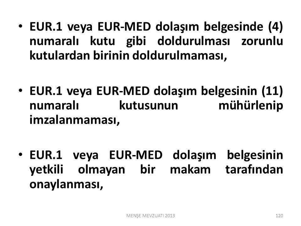 EUR.1 veya EUR-MED dolaşım belgesinde (4) numaralı kutu gibi doldurulması zorunlu kutulardan birinin doldurulmaması, EUR.1 veya EUR-MED dolaşım belgesinin (11) numaralı kutusunun mühürlenip imzalanmaması, EUR.1 veya EUR-MED dolaşım belgesinin yetkili olmayan bir makam tarafından onaylanması, MENŞE MEVZUATI 2013120