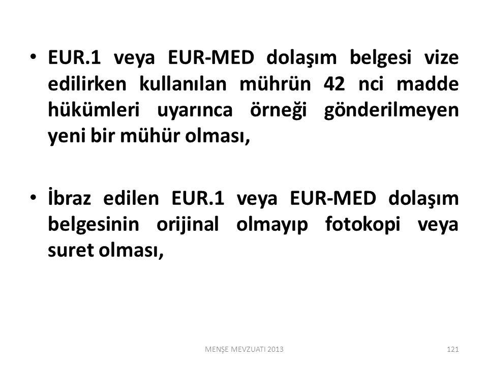 EUR.1 veya EUR-MED dolaşım belgesi vize edilirken kullanılan mührün 42 nci madde hükümleri uyarınca örneği gönderilmeyen yeni bir mühür olması, İbraz edilen EUR.1 veya EUR-MED dolaşım belgesinin orijinal olmayıp fotokopi veya suret olması, 121MENŞE MEVZUATI 2013
