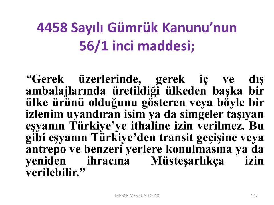 4458 Sayılı Gümrük Kanunu'nun 56/1 inci maddesi; Gerek üzerlerinde, gerek iç ve dış ambalajlarında üretildiği ülkeden başka bir ülke ürünü olduğunu gösteren veya böyle bir izlenim uyandıran isim ya da simgeler taşıyan eşyanın Türkiye'ye ithaline izin verilmez.