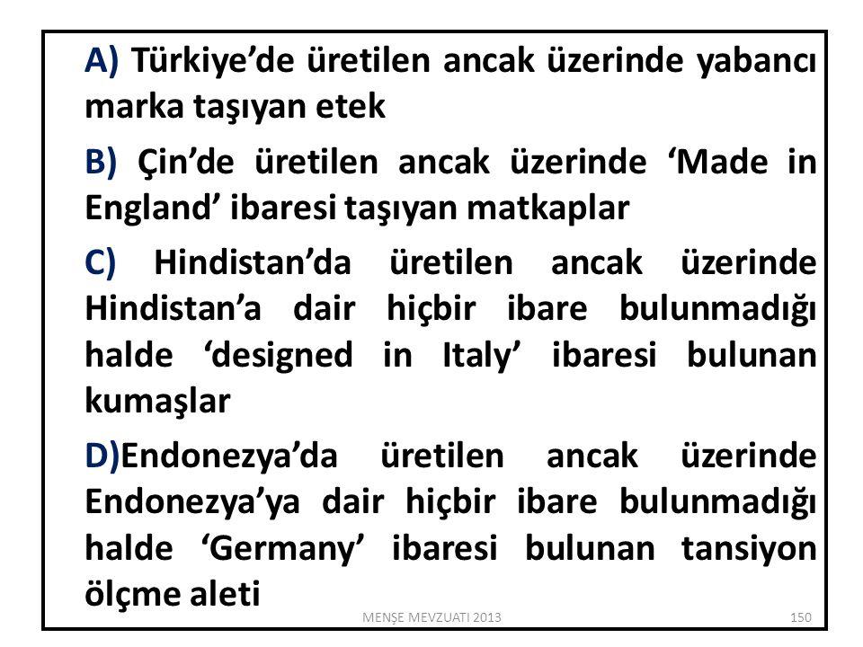 A) Türkiye'de üretilen ancak üzerinde yabancı marka taşıyan etek B) Çin'de üretilen ancak üzerinde 'Made in England' ibaresi taşıyan matkaplar C) Hindistan'da üretilen ancak üzerinde Hindistan'a dair hiçbir ibare bulunmadığı halde 'designed in Italy' ibaresi bulunan kumaşlar D)Endonezya'da üretilen ancak üzerinde Endonezya'ya dair hiçbir ibare bulunmadığı halde 'Germany' ibaresi bulunan tansiyon ölçme aleti 150MENŞE MEVZUATI 2013