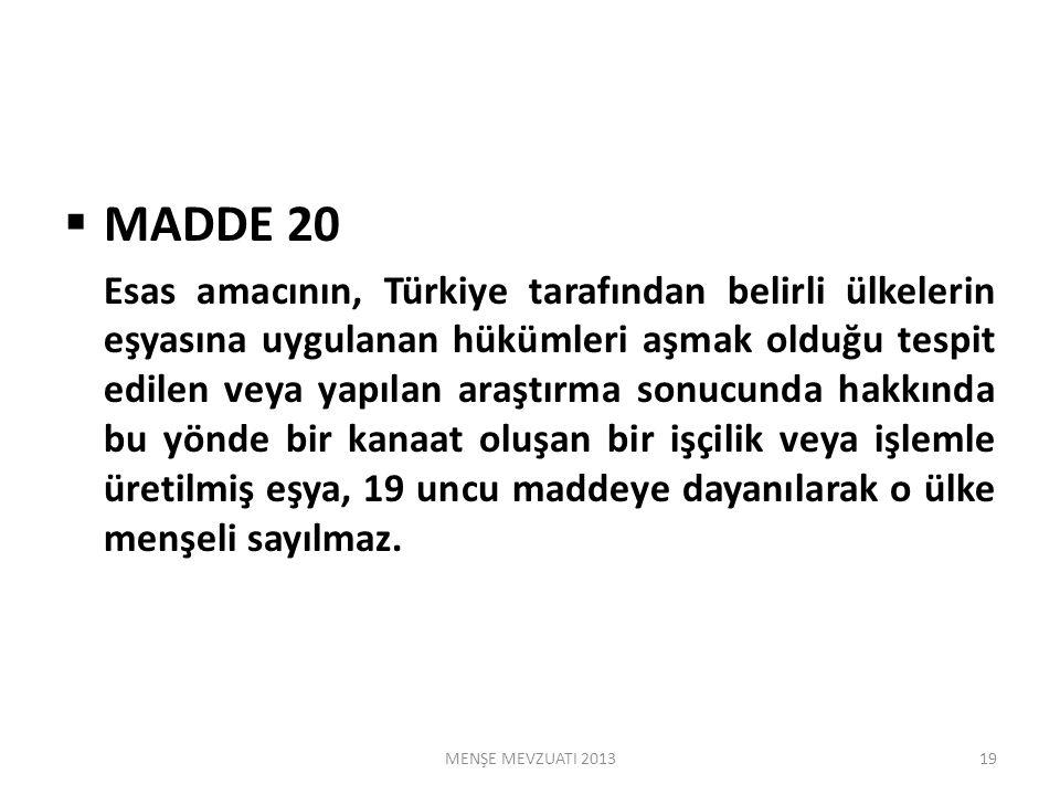  MADDE 20 Esas amacının, Türkiye tarafından belirli ülkelerin eşyasına uygulanan hükümleri aşmak olduğu tespit edilen veya yapılan araştırma sonucunda hakkında bu yönde bir kanaat oluşan bir işçilik veya işlemle üretilmiş eşya, 19 uncu maddeye dayanılarak o ülke menşeli sayılmaz.