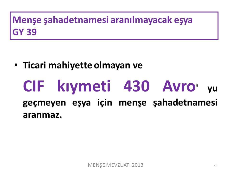 Menşe şahadetnamesi aranılmayacak eşya GY 39 Ticari mahiyette olmayan ve CIF kıymeti 430 Avro yu geçmeyen eşya için menşe şahadetnamesi aranmaz.