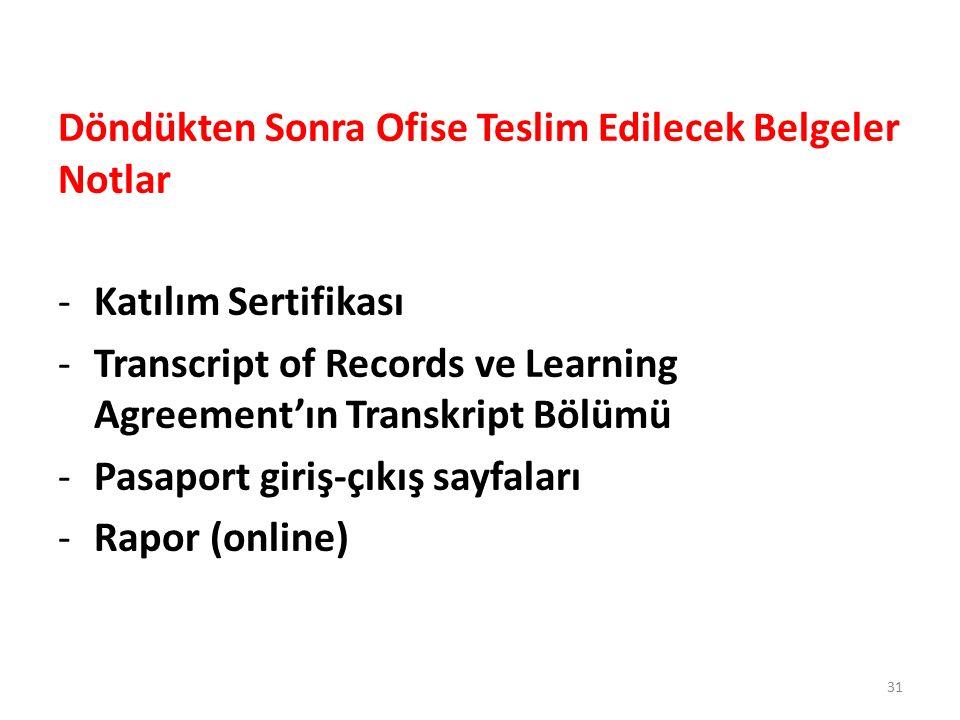 Döndükten Sonra Ofise Teslim Edilecek Belgeler Notlar -Katılım Sertifikası -Transcript of Records ve Learning Agreement'ın Transkript Bölümü -Pasaport giriş-çıkış sayfaları -Rapor (online) 31