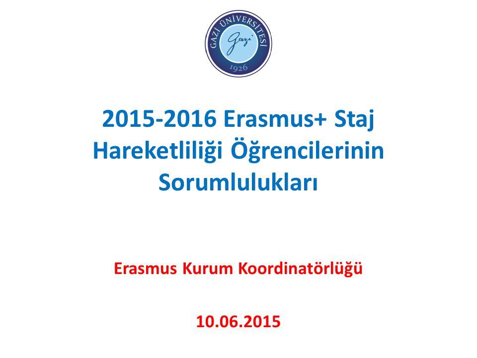 2015-2016 Erasmus+ Staj Hareketliliği Öğrencilerinin Sorumlulukları Erasmus Kurum Koordinatörlüğü 10.06.2015