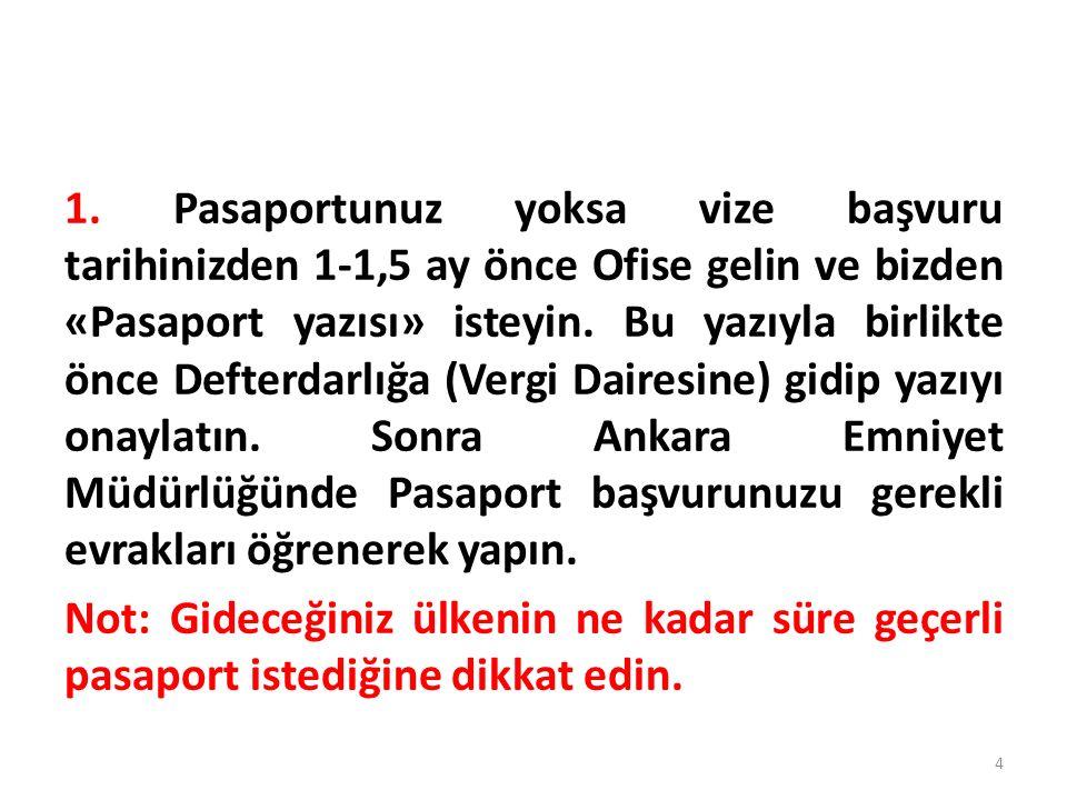 1. Pasaportunuz yoksa vize başvuru tarihinizden 1-1,5 ay önce Ofise gelin ve bizden «Pasaport yazısı» isteyin. Bu yazıyla birlikte önce Defterdarlığa