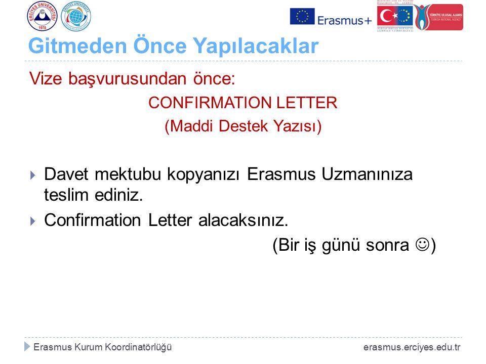 Gitmeden Önce Yapılacaklar Vize başvurusundan önce: CONFIRMATION LETTER (Maddi Destek Yazısı)  Davet mektubu kopyanızı Erasmus Uzmanınıza teslim edin