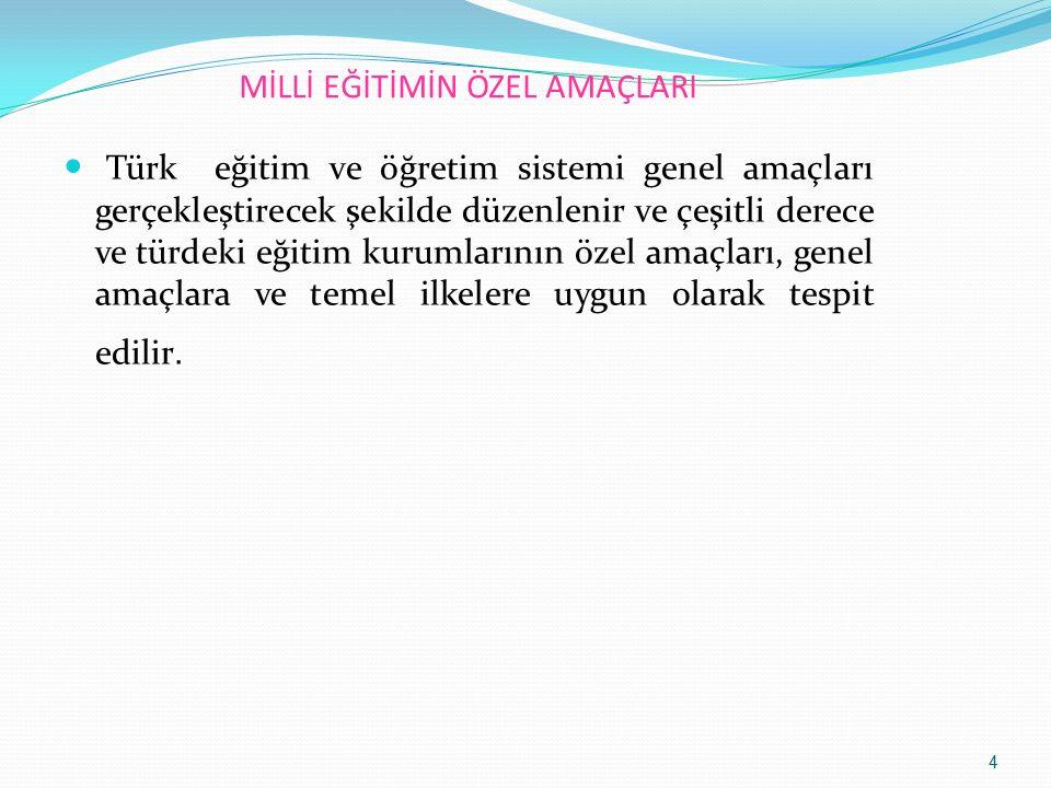 MİLLİ EĞİTİMİN ÖZEL AMAÇLARI Türk eğitim ve öğretim sistemi genel amaçları gerçekleştirecek şekilde düzenlenir ve çeşitli derece ve türdeki eğitim kur