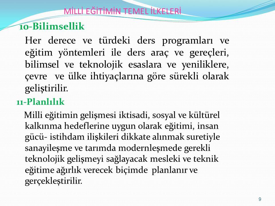 MİLLİ EĞİTİMİN TEMEL İLKELERİ 10-Bilimsellik Her derece ve türdeki ders programları ve eğitim yöntemleri ile ders araç ve gereçleri, bilimsel ve tekno