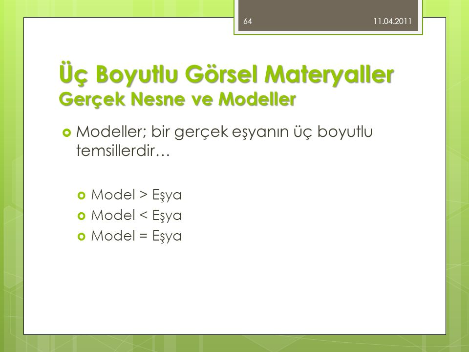 Üç Boyutlu Görsel Materyaller Gerçek Nesne ve Modeller  Modeller; bir gerçek eşyanın üç boyutlu temsillerdir…  Model > Eşya  Model < Eşya  Model = Eşya 11.04.2011 64