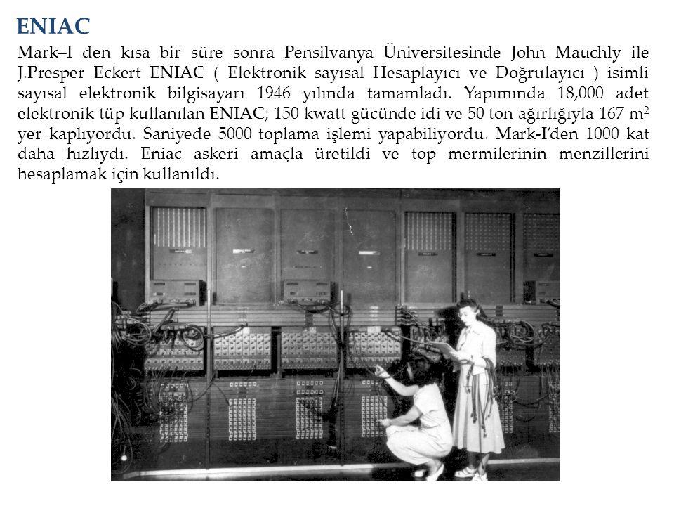 Mark–I den kısa bir süre sonra Pensilvanya Üniversitesinde John Mauchly ile J.Presper Eckert ENIAC ( Elektronik sayısal Hesaplayıcı ve Doğrulayıcı ) i