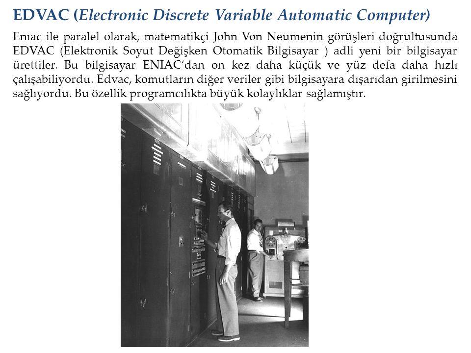 Enıac ile paralel olarak, matematikçi John Von Neumenin görüşleri doğrultusunda EDVAC (Elektronik Soyut Değişken Otomatik Bilgisayar ) adli yeni bir b