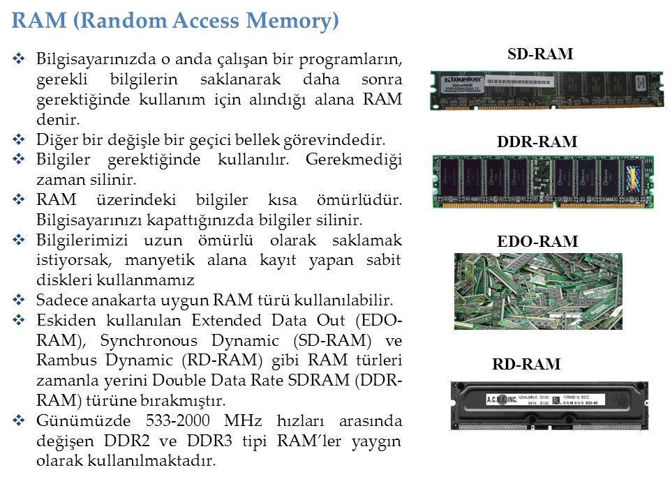 RAM (Random Access Memory)  Bilgisayarınızda o anda çalışan bir programların, gerekli bilgilerin saklanarak daha sonra gerektiğinde kullanım için alı