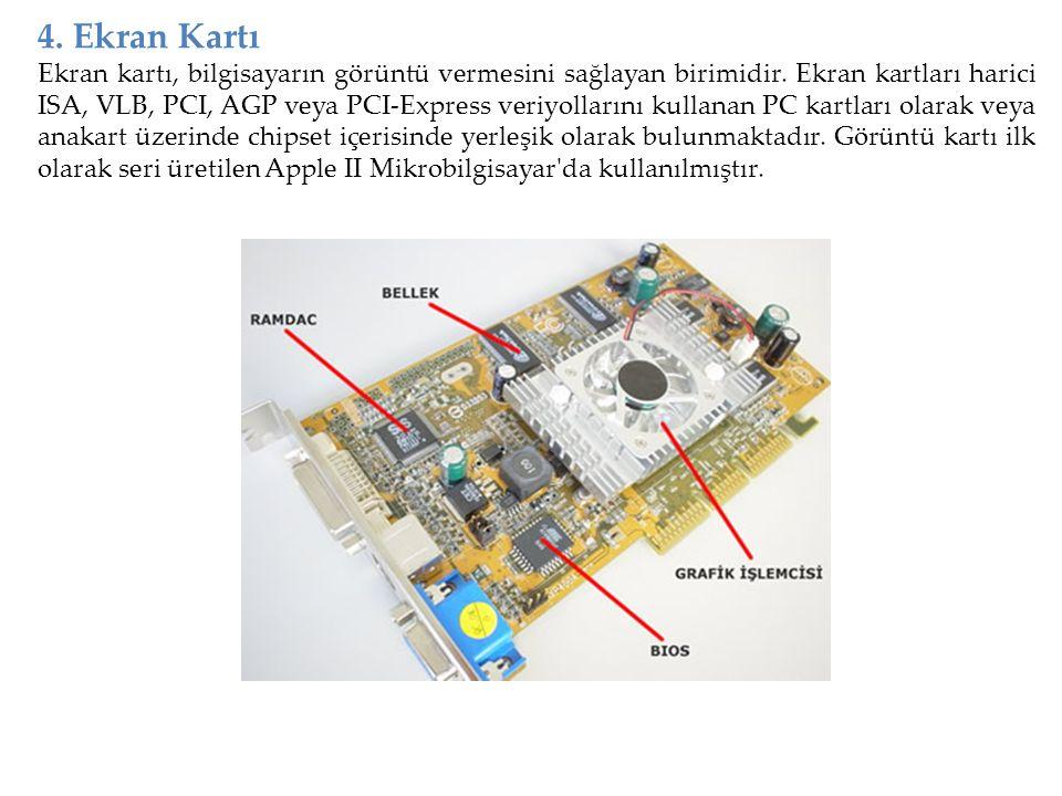 4. Ekran Kartı Ekran kartı, bilgisayarın görüntü vermesini sağlayan birimidir. Ekran kartları harici ISA, VLB, PCI, AGP veya PCI-Express veriyollarını