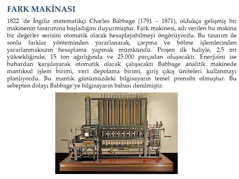 FARK MAKİNASI 1822 'de İngiliz matematikçi Charles Babbage (1791 – 1871), oldukça gelişmiş bir makinenin tasarımına başladığını duyurmuştur. Fark maki
