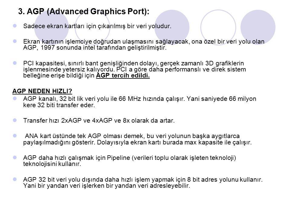 3. AGP (Advanced Graphics Port): Sadece ekran kartları için çıkarılmış bir veri yoludur. Ekran kartının işlemciye doğrudan ulaşmasını sağlayacak, ona