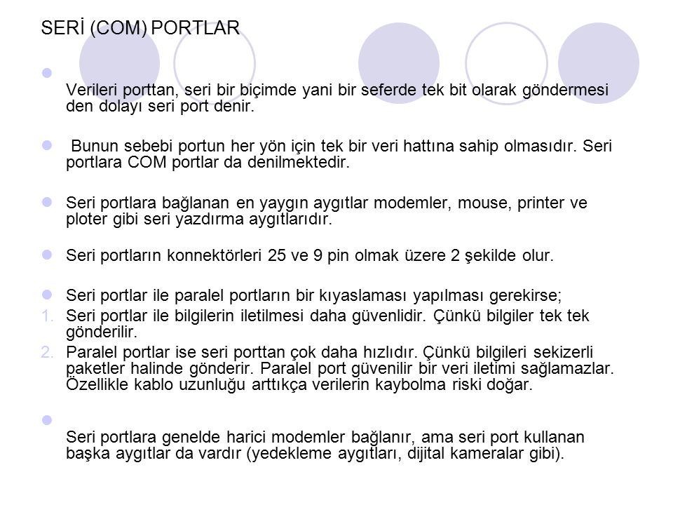 SERİ (COM) PORTLAR Verileri porttan, seri bir biçimde yani bir seferde tek bit olarak göndermesi den dolayı seri port denir. Bunun sebebi portun her y