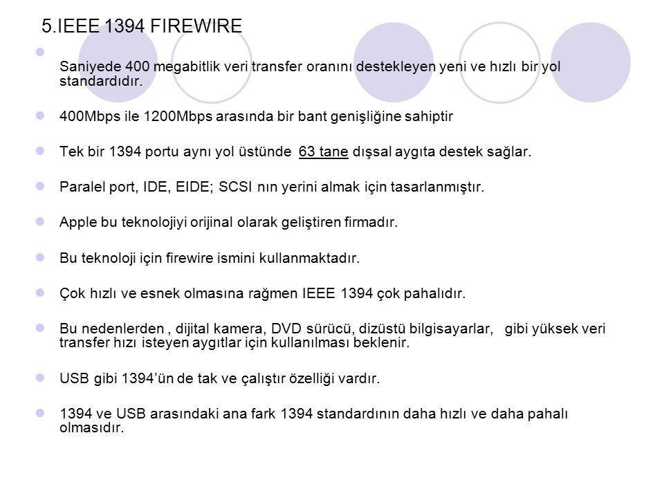 5.IEEE 1394 FIREWIRE Saniyede 400 megabitlik veri transfer oranını destekleyen yeni ve hızlı bir yol standardıdır. 400Mbps ile 1200Mbps arasında bir b