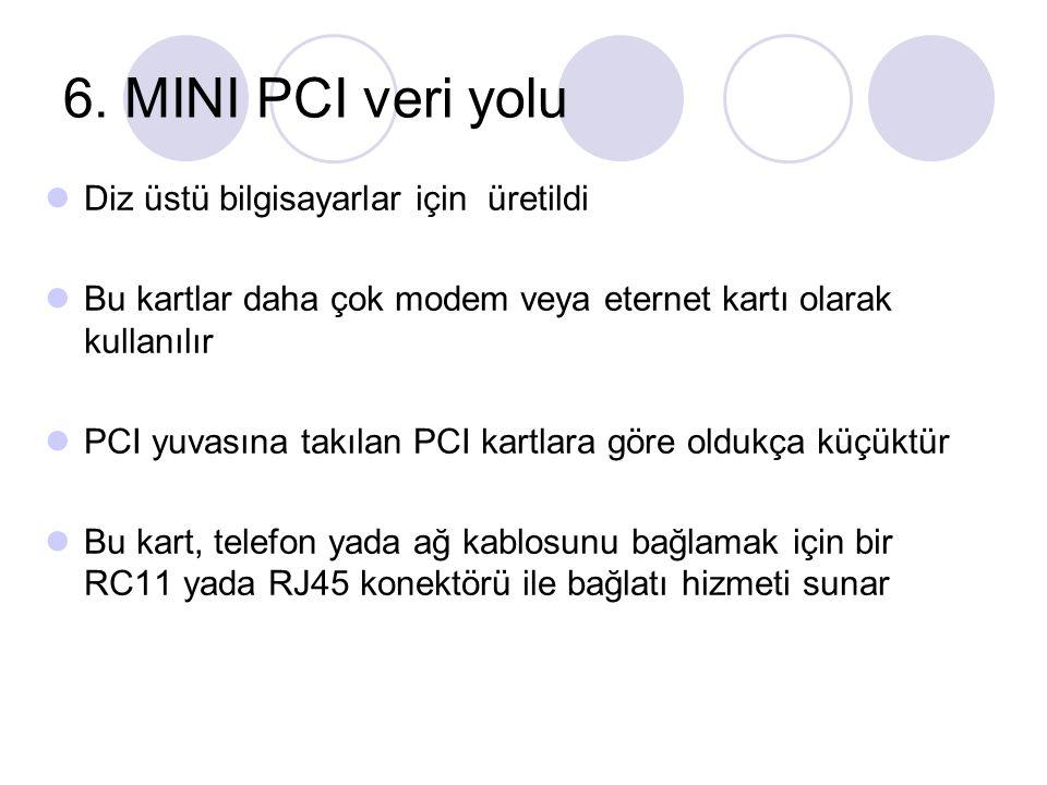 6. MINI PCI veri yolu Diz üstü bilgisayarlar için üretildi Bu kartlar daha çok modem veya eternet kartı olarak kullanılır PCI yuvasına takılan PCI kar
