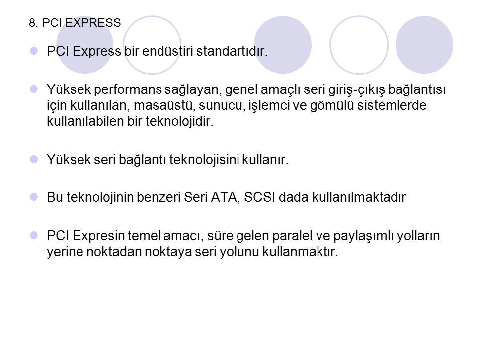 8. PCI EXPRESS PCI Express bir endüstiri standartıdır. Yüksek performans sağlayan, genel amaçlı seri giriş-çıkış bağlantısı için kullanılan, masaüstü,