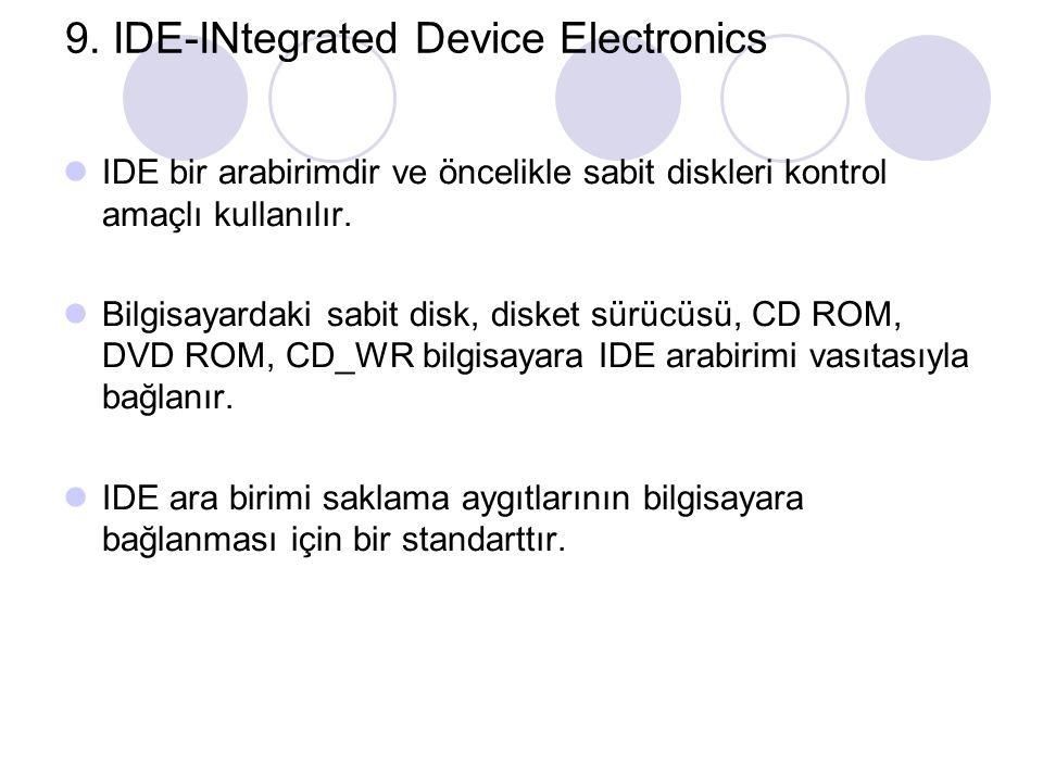 9. IDE-INtegrated Device Electronics IDE bir arabirimdir ve öncelikle sabit diskleri kontrol amaçlı kullanılır. Bilgisayardaki sabit disk, disket sürü