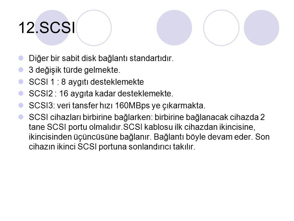 12.SCSI Diğer bir sabit disk bağlantı standartıdır. 3 değişik türde gelmekte. SCSI 1 : 8 aygıtı desteklemekte SCSI2 : 16 aygıta kadar desteklemekte. S