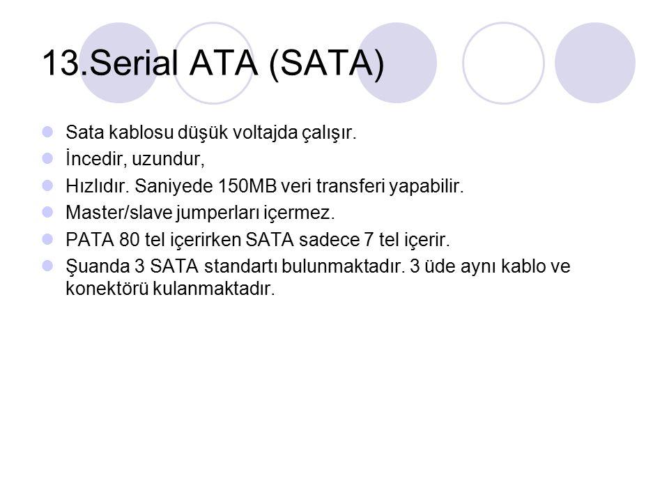 13.Serial ATA (SATA) Sata kablosu düşük voltajda çalışır. İncedir, uzundur, Hızlıdır. Saniyede 150MB veri transferi yapabilir. Master/slave jumperları